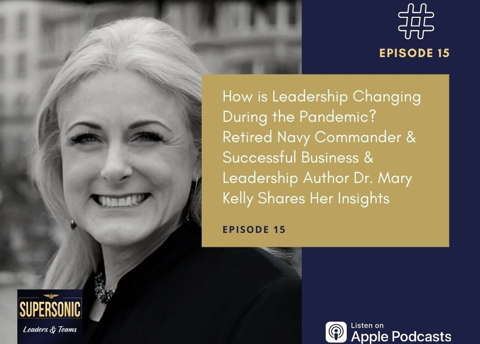 Ep 15: How is Leadership Changing During the Pandemic? Retired Navy Commander & Successful Business & Leadership Author Dr. Mary Kelly Shares Her Insights