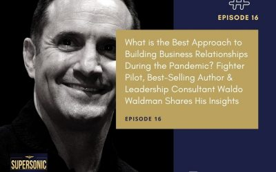 Ep 16: What is the Best Approach to Building Business Relationships During the Pandemic? Fighter Pilot, Best-Selling Author & Leadership Consultant Waldo Waldman Shares His Insights