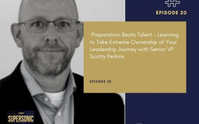 Ep 20: Preparation Beats Talent – Learning to Take Extreme Ownership of Your Leadership Journey with Senior VP Scotty Perkins