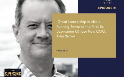 Ep 21:  Great Leadership is About Running Towards the Fire: Ex Submarine Officer Now COO, John Brown