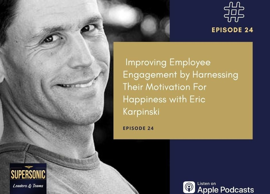 Ep 24:  Improving Employee Engagement by Harnessing Their Motivation For Happiness with Eric Karpinski
